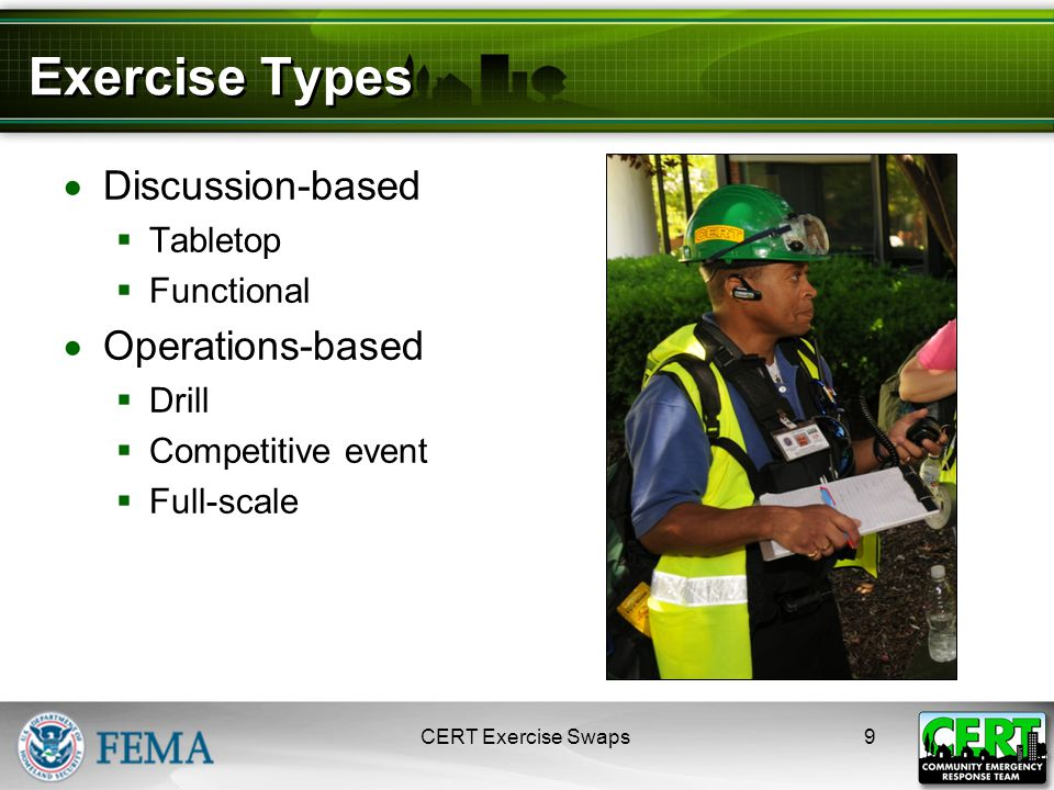 Exercise Types  Discussion-based  Tabletop  Functional  Operations-based  Drill  Competitive event  Full-scale CERT Exercise Swaps9