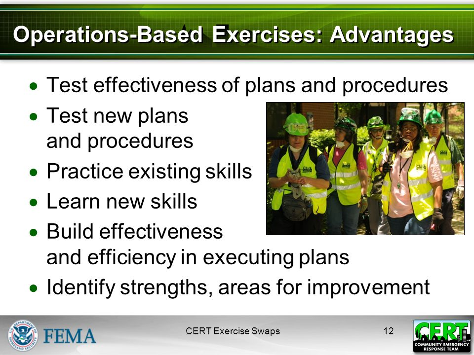 Operations-Based Exercises: Advantages  Test effectiveness of plans and procedures  Test new plans and procedures  Practice existing skills  Learn new skills  Build effectiveness and efficiency in executing plans  Identify strengths, areas for improvement CERT Exercise Swaps12