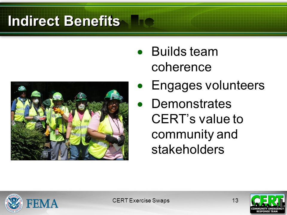Indirect Benefits  Builds team coherence  Engages volunteers  Demonstrates CERT's value to community and stakeholders CERT Exercise Swaps13