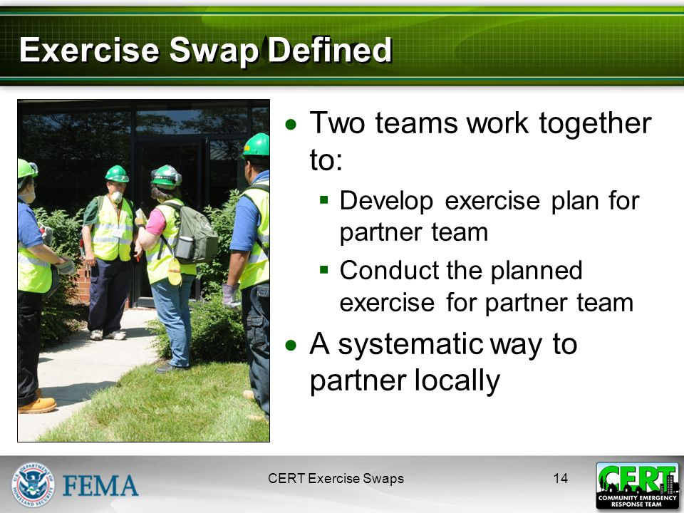 Exercise Swap Defined  Two teams work together to:  Develop exercise plan for partner team  Conduct the planned exercise for partner team  A systematic way to partner locally CERT Exercise Swaps14