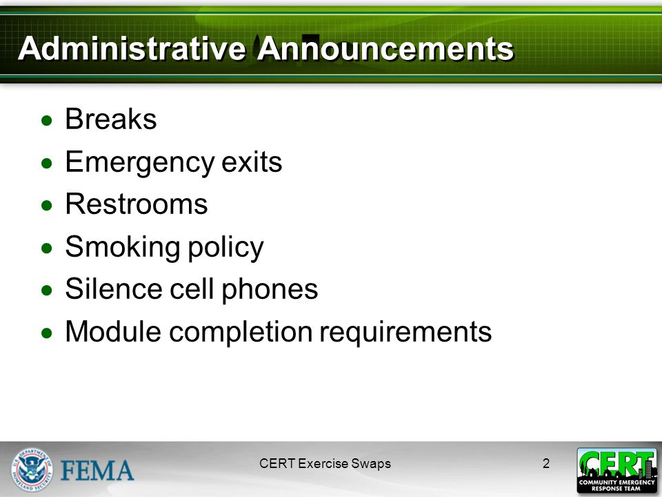 2 Administrative Announcements  Breaks  Emergency exits  Restrooms  Smoking policy  Silence cell phones  Module completion requirements CERT Exercise Swaps