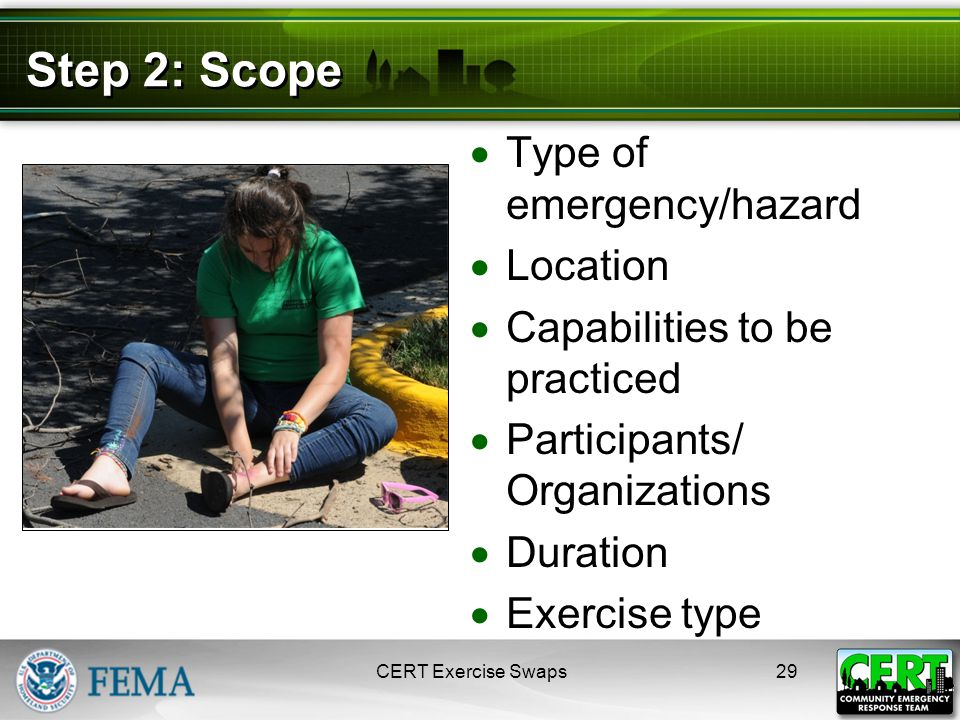 Step 2: Scope  Type of emergency/hazard  Location  Capabilities to be practiced  Participants/ Organizations  Duration  Exercise type CERT Exercise Swaps29