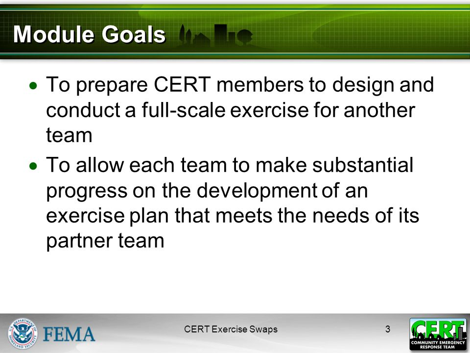 Module Goals  To prepare CERT members to design and conduct a full-scale exercise for another team  To allow each team to make substantial progress on the development of an exercise plan that meets the needs of its partner team CERT Exercise Swaps3