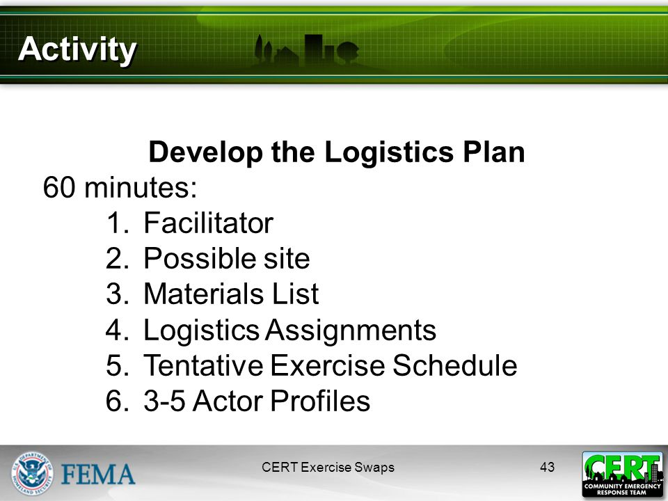 Activity CERT Exercise Swaps43 Develop the Logistics Plan 60 minutes: 1.Facilitator 2.Possible site 3.Materials List 4.Logistics Assignments 5.Tentative Exercise Schedule 6.3-5 Actor Profiles