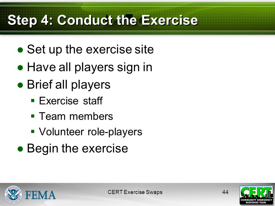Step 4: Conduct the Exercise ●Set up the exercise site ●Have all players sign in ●Brief all players  Exercise staff  Team members  Volunteer role-players ●Begin the exercise CERT Exercise Swaps44