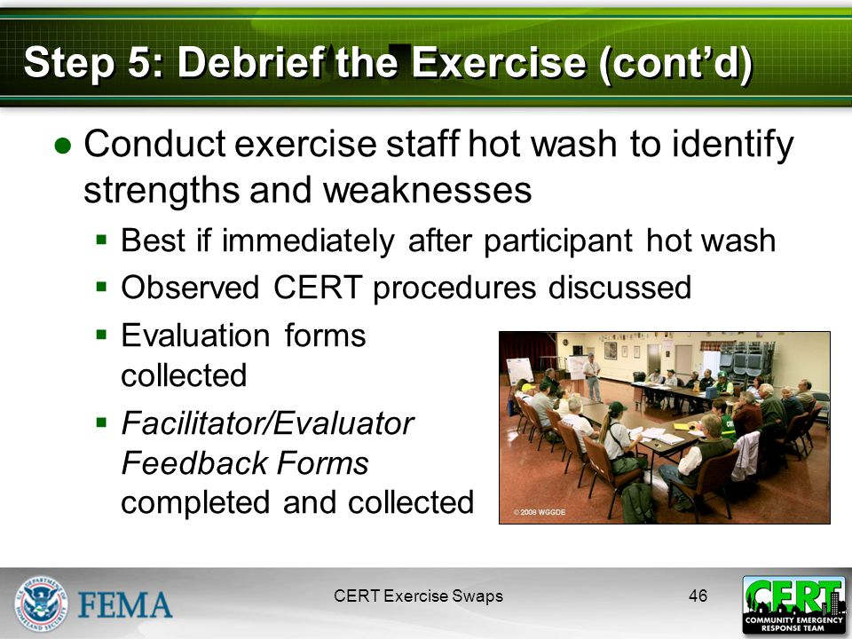 Step 5: Debrief the Exercise (cont'd) ●Conduct exercise staff hot wash to identify strengths and weaknesses  Best if immediately after participant hot wash  Observed CERT procedures discussed  Evaluation forms collected  Facilitator/Evaluator Feedback Forms completed and collected CERT Exercise Swaps46