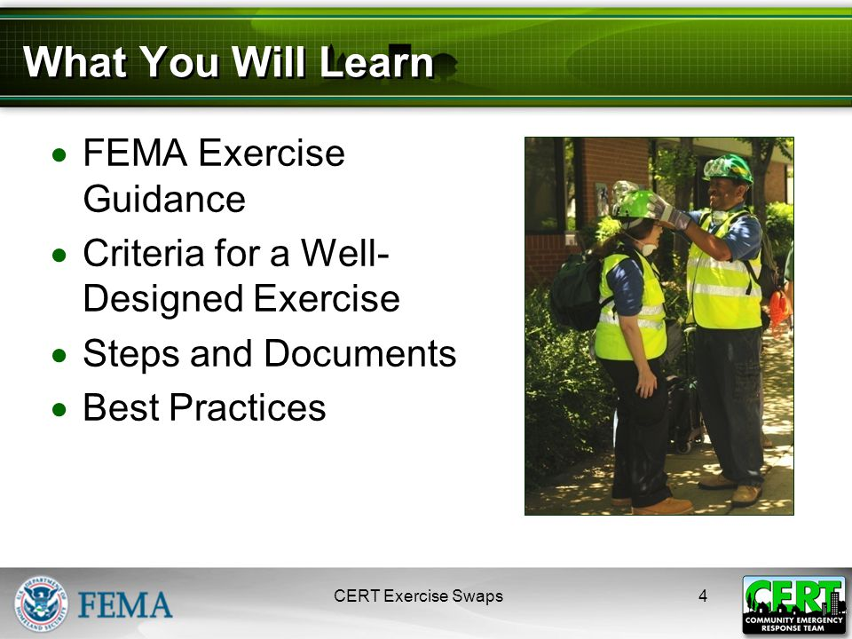 4 What You Will Learn  FEMA Exercise Guidance  Criteria for a Well- Designed Exercise  Steps and Documents  Best Practices CERT Exercise Swaps