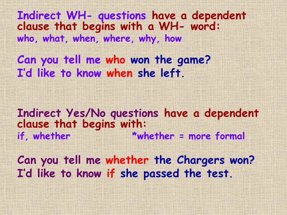 Indirect WH- questions have a dependent clause that begins with a WH- word: who, what, when, where, why, how Can you tell me who won the game.