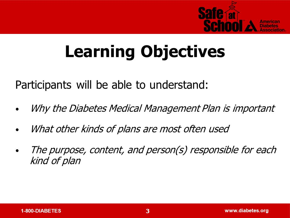 1-800-DIABETES www.diabetes.org 3 Learning Objectives Participants will be able to understand: Why the Diabetes Medical Management Plan is important What other kinds of plans are most often used The purpose, content, and person(s) responsible for each kind of plan