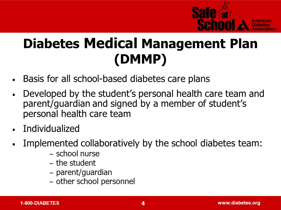 1-800-DIABETES www.diabetes.org 4 Diabetes Medical Management Plan (DMMP) Basis for all school-based diabetes care plans Developed by the student's personal health care team and parent/guardian and signed by a member of student's personal health care team Individualized Implemented collaboratively by the school diabetes team: − school nurse − the student − parent/guardian − other school personnel