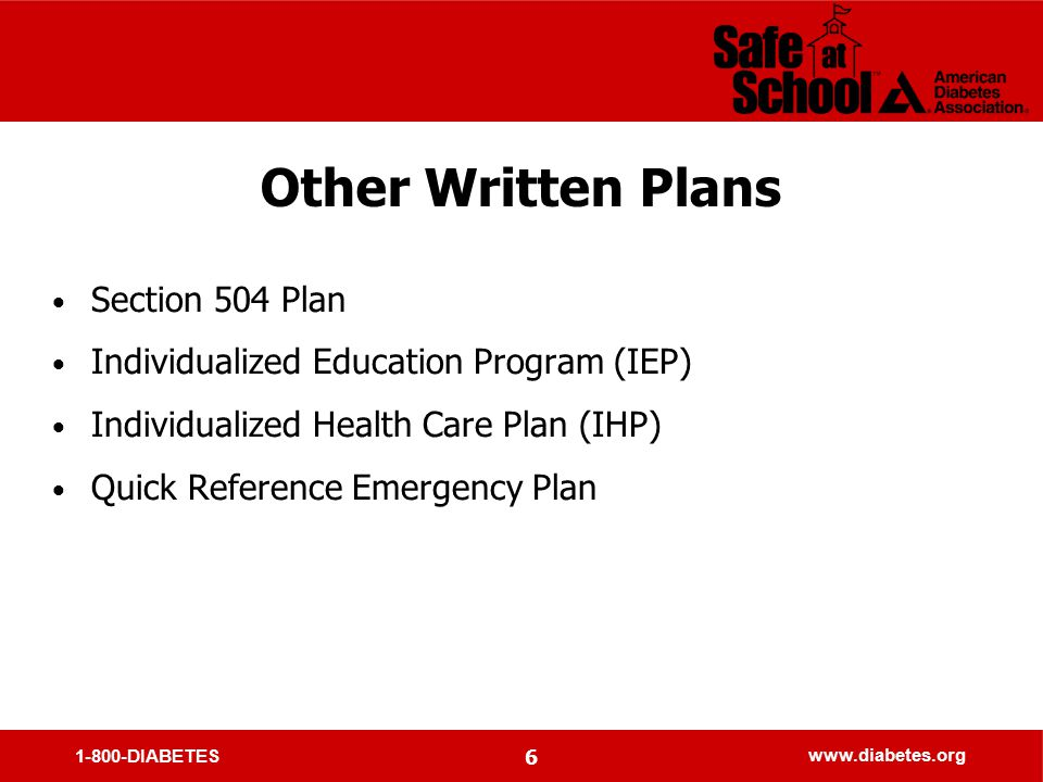 1-800-DIABETES www.diabetes.org 6 Other Written Plans Section 504 Plan Individualized Education Program (IEP) Individualized Health Care Plan (IHP) Quick Reference Emergency Plan
