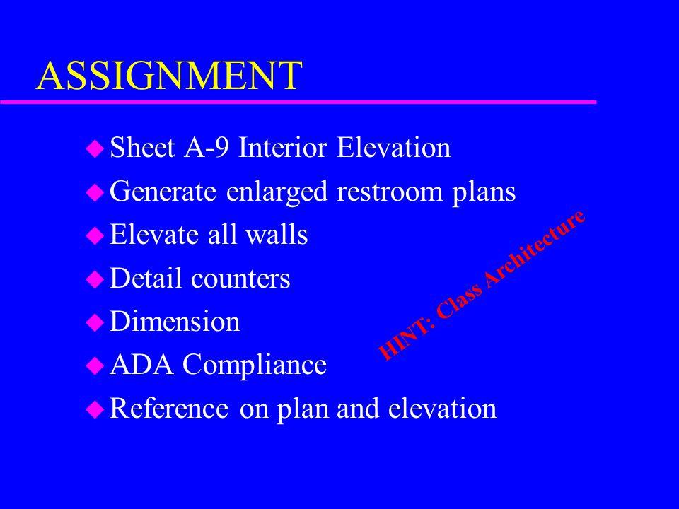ASSIGNMENT u Sheet A-9 Interior Elevation u Generate enlarged restroom plans u Elevate all walls u Detail counters u Dimension u ADA Compliance u Refe