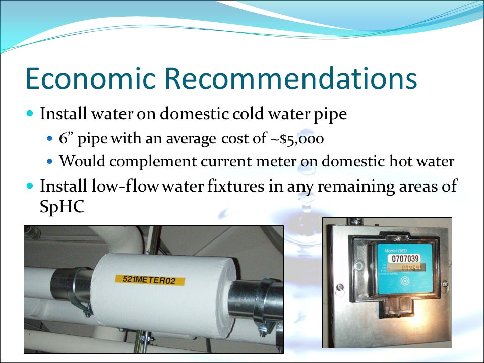 Economic Recommendations Install water on domestic cold water pipe 6 pipe with an average cost of ~$5,000 Would complement current meter on domestic hot water Install low-flow water fixtures in any remaining areas of SpHC