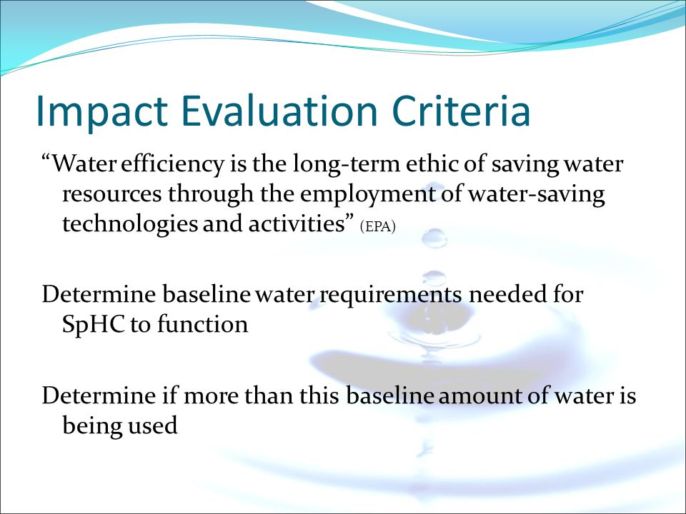 Impact Evaluation Criteria Water efficiency is the long-term ethic of saving water resources through the employment of water-saving technologies and activities (EPA) Determine baseline water requirements needed for SpHC to function Determine if more than this baseline amount of water is being used