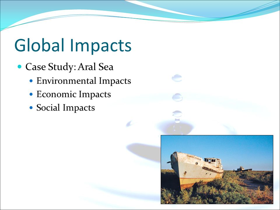 Global Impacts Case Study: Aral Sea Environmental Impacts Economic Impacts Social Impacts