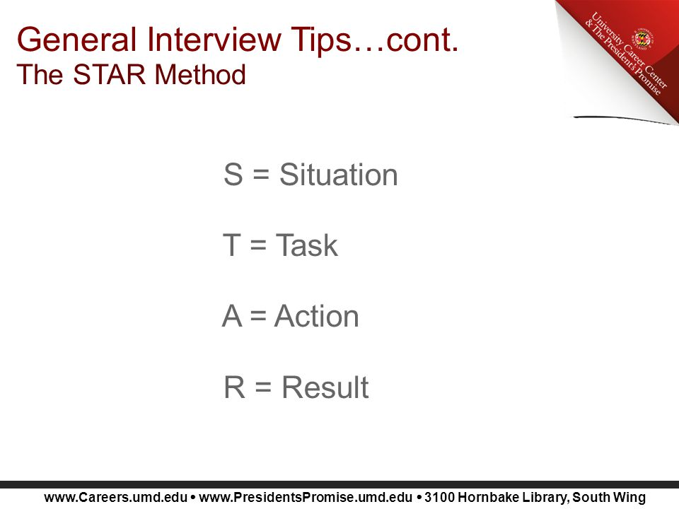 www.Careers.umd.edu  www.PresidentsPromise.umd.edu  3100 Hornbake Library, South Wing General Interview Tips…cont. The STAR Method S = Situation T =