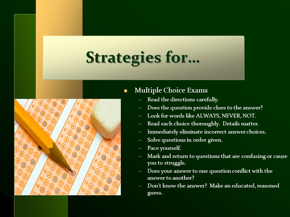 Strategies for… n Multiple Choice Exams –Read the directions carefully. –Does the question provide clues to the answer? –Look for words like ALWAYS, N