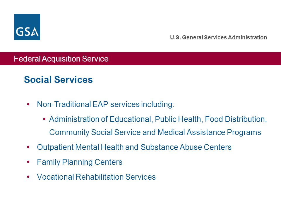 Federal Acquisition Service U.S. General Services Administration Social Services  Non-Traditional EAP services including:  Administration of Educati