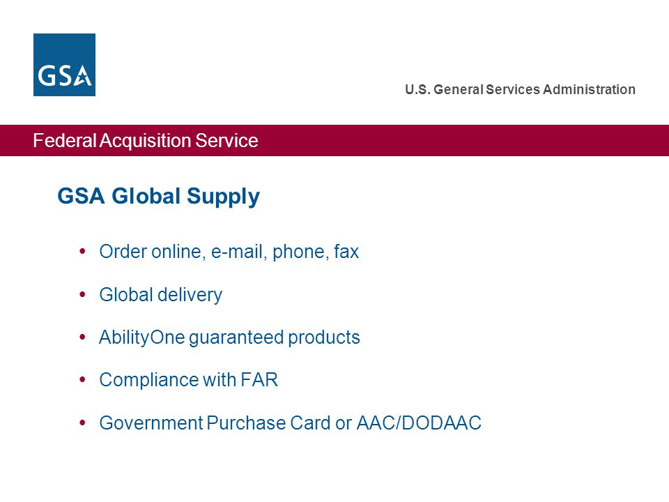 Federal Acquisition Service U.S. General Services Administration GSA Global Supply  Order online, e-mail, phone, fax  Global delivery  AbilityOne g