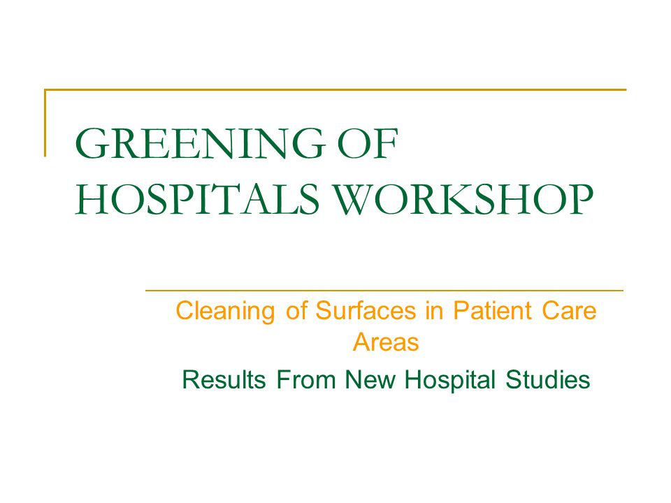 GREENING OF HOSPITALS WORKSHOP Cleaning of Surfaces in Patient Care Areas Results From New Hospital Studies