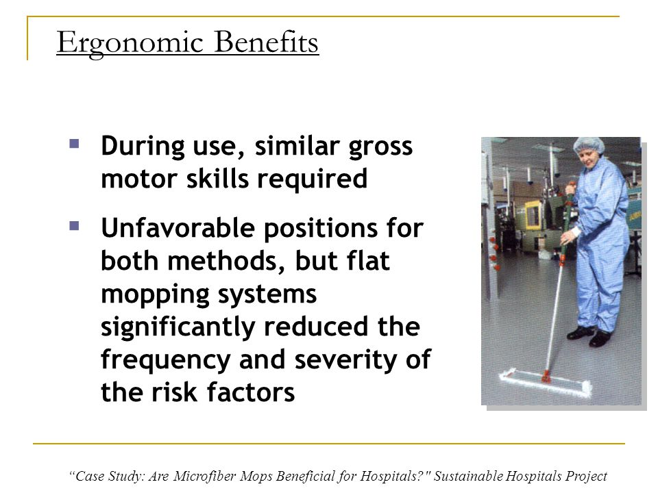 Ergonomic Benefits  During use, similar gross motor skills required  Unfavorable positions for both methods, but flat mopping systems significantly reduced the frequency and severity of the risk factors Case Study: Are Microfiber Mops Beneficial for Hospitals? Sustainable Hospitals Project