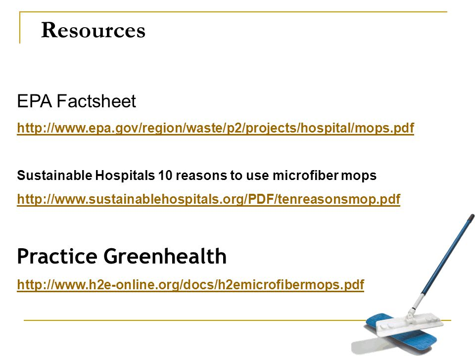 Resources EPA Factsheet http://www.epa.gov/region/waste/p2/projects/hospital/mops.pdf Sustainable Hospitals 10 reasons to use microfiber mops http://www.sustainablehospitals.org/PDF/tenreasonsmop.pdf Practice Greenhealth http://www.h2e-online.org/docs/h2emicrofibermops.pdf