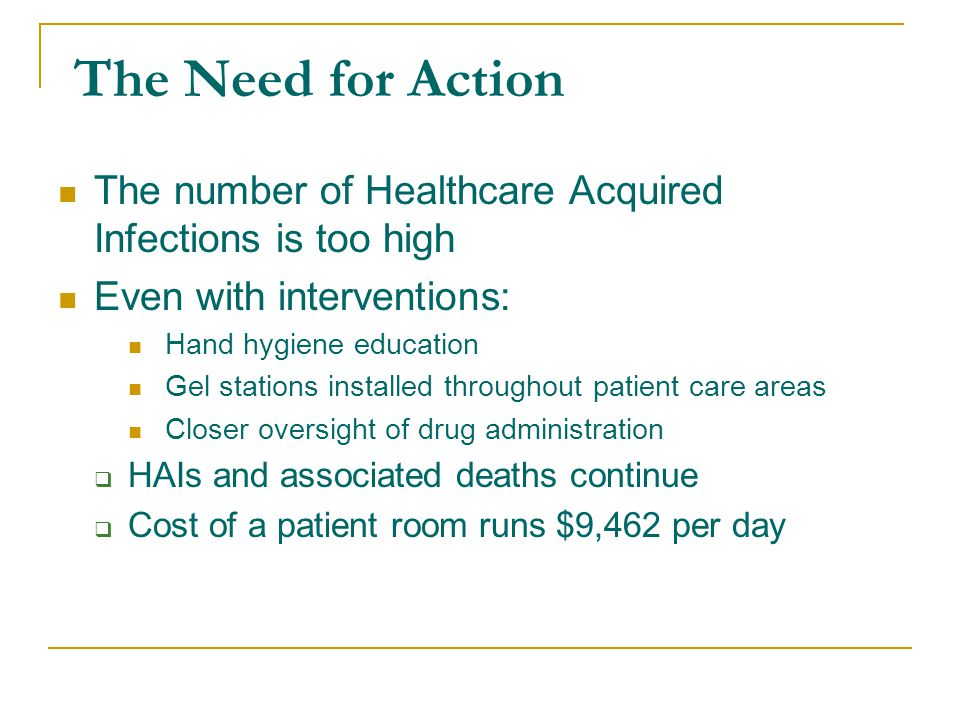 The Need for Action The number of Healthcare Acquired Infections is too high Even with interventions: Hand hygiene education Gel stations installed throughout patient care areas Closer oversight of drug administration  HAIs and associated deaths continue  Cost of a patient room runs $9,462 per day