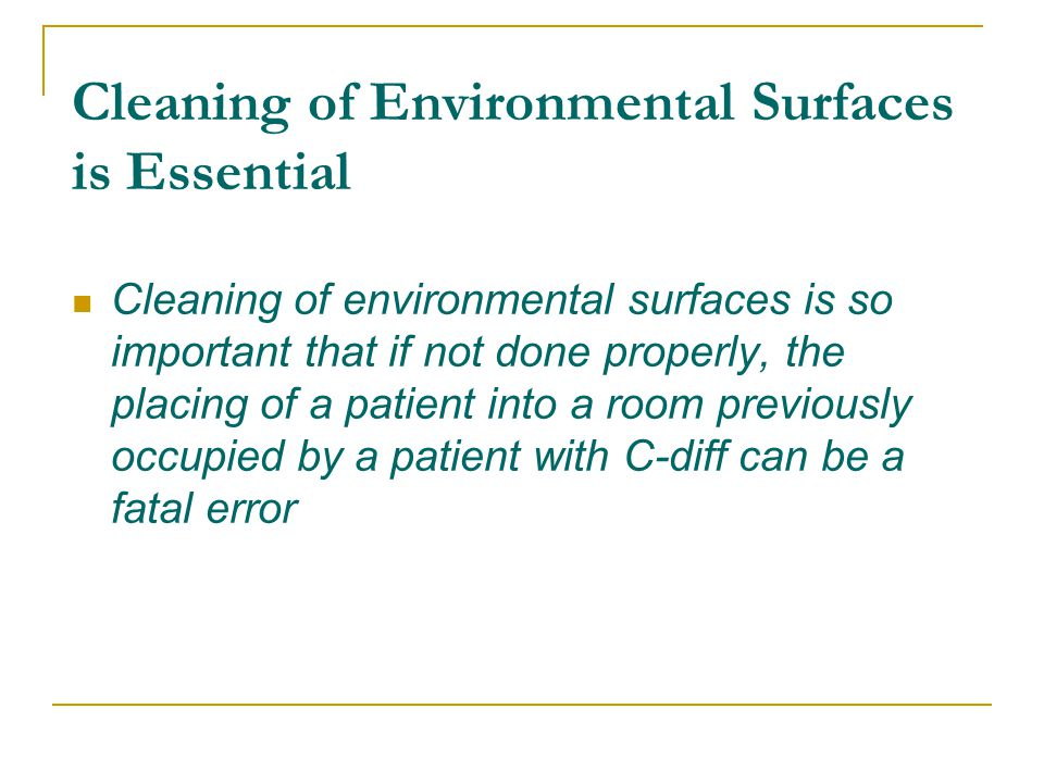 Cleaning of Environmental Surfaces is Essential Cleaning of environmental surfaces is so important that if not done properly, the placing of a patient into a room previously occupied by a patient with C-diff can be a fatal error