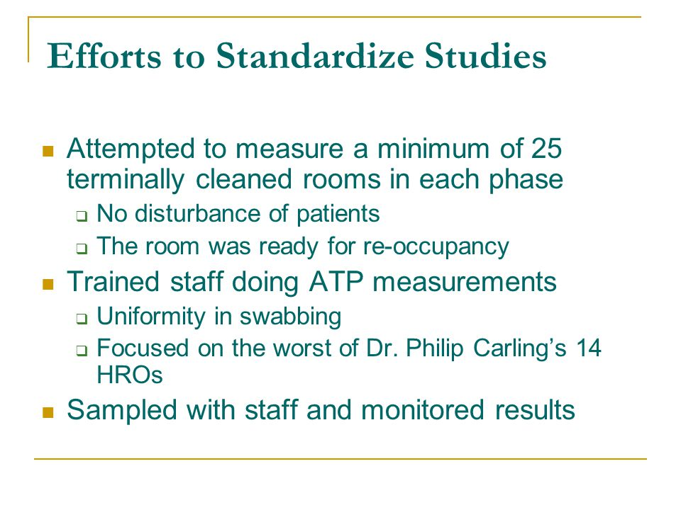Efforts to Standardize Studies Attempted to measure a minimum of 25 terminally cleaned rooms in each phase  No disturbance of patients  The room was ready for re-occupancy Trained staff doing ATP measurements  Uniformity in swabbing  Focused on the worst of Dr.
