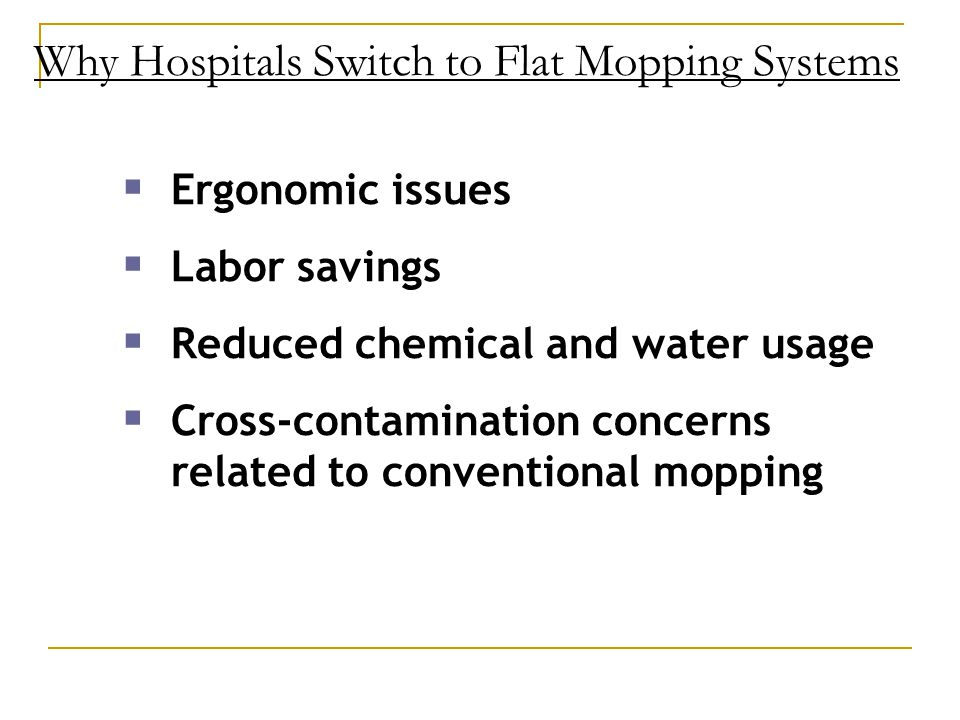 Why Hospitals Switch to Flat Mopping Systems  Ergonomic issues  Labor savings  Reduced chemical and water usage  Cross-contamination concerns related to conventional mopping
