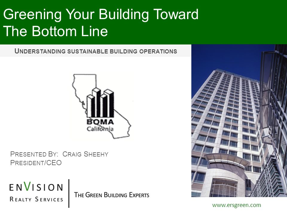 Greening Your Building Toward The Bottom Line www.ersgreen.com P RESENTED B Y : C RAIG S HEEHY P RESIDENT /CEO U NDERSTANDING SUSTAINABLE BUILDING OPERATIONS