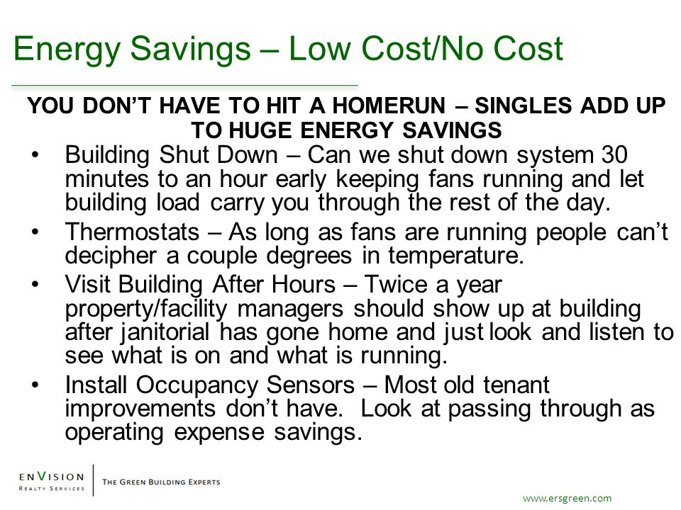 www.ersgreen.com Energy Savings – Low Cost/No Cost Building Shut Down – Can we shut down system 30 minutes to an hour early keeping fans running and let building load carry you through the rest of the day.