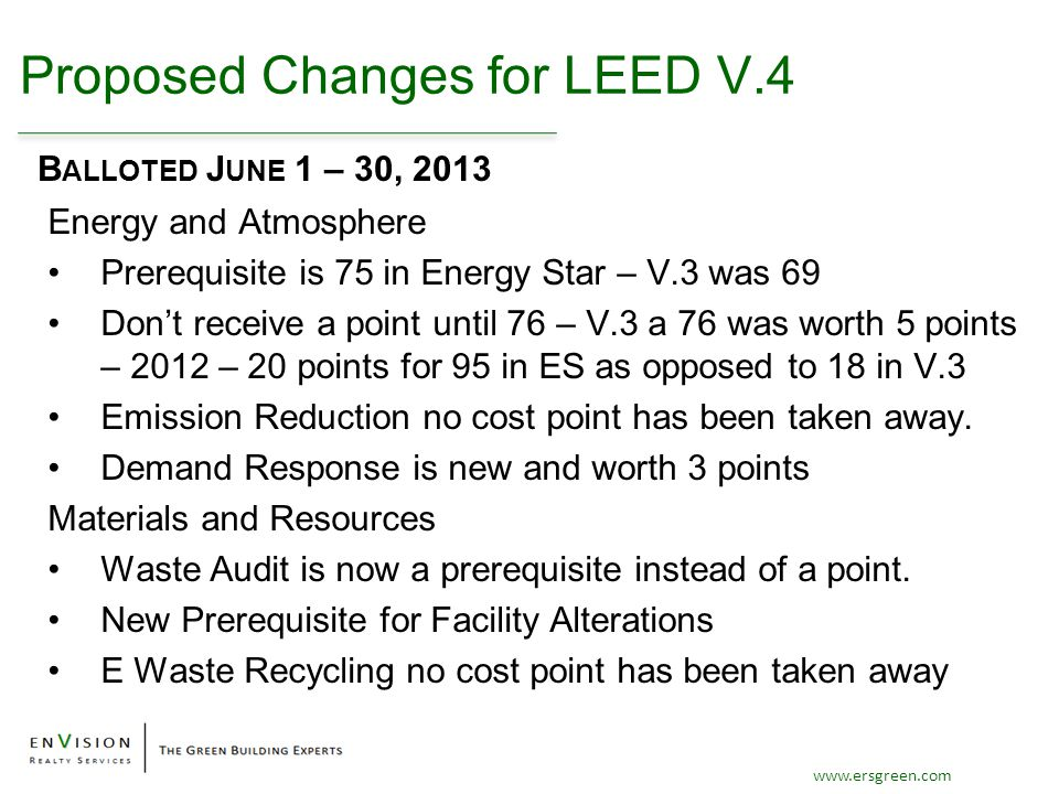 www.ersgreen.com Proposed Changes for LEED V.4 Energy and Atmosphere Prerequisite is 75 in Energy Star – V.3 was 69 Don't receive a point until 76 – V.3 a 76 was worth 5 points – 2012 – 20 points for 95 in ES as opposed to 18 in V.3 Emission Reduction no cost point has been taken away.