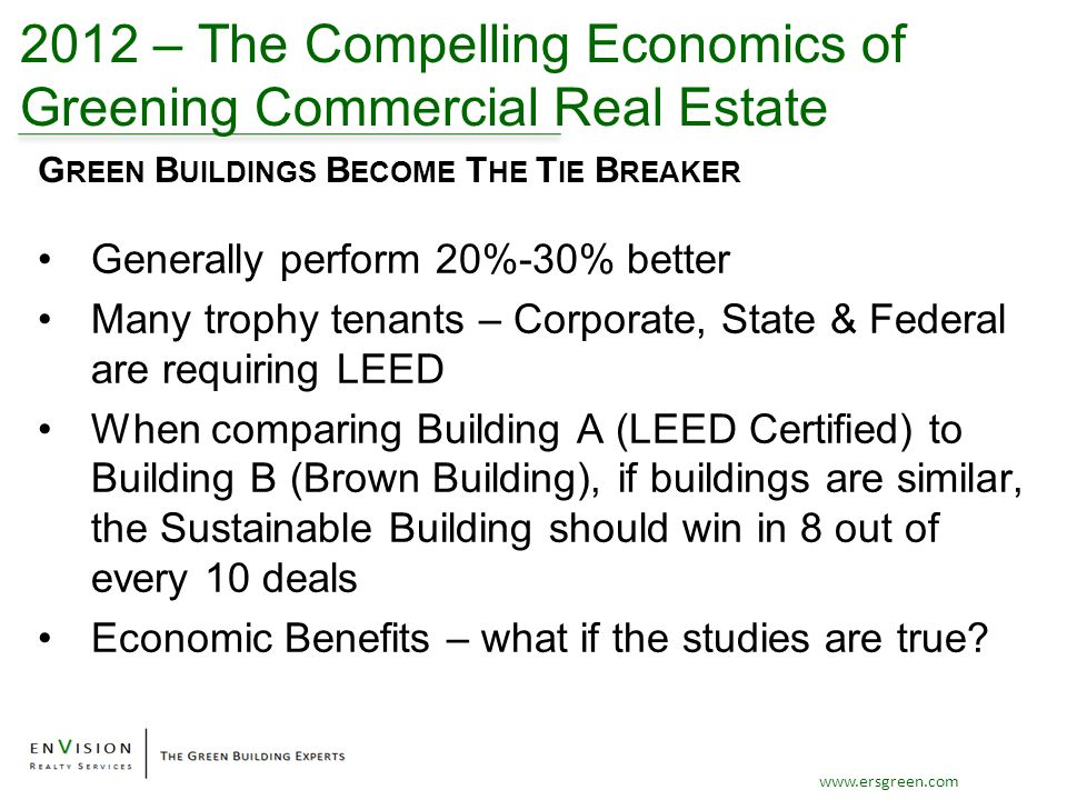 www.ersgreen.com 2012 – The Compelling Economics of Greening Commercial Real Estate Generally perform 20%-30% better Many trophy tenants – Corporate, State & Federal are requiring LEED When comparing Building A (LEED Certified) to Building B (Brown Building), if buildings are similar, the Sustainable Building should win in 8 out of every 10 deals Economic Benefits – what if the studies are true.
