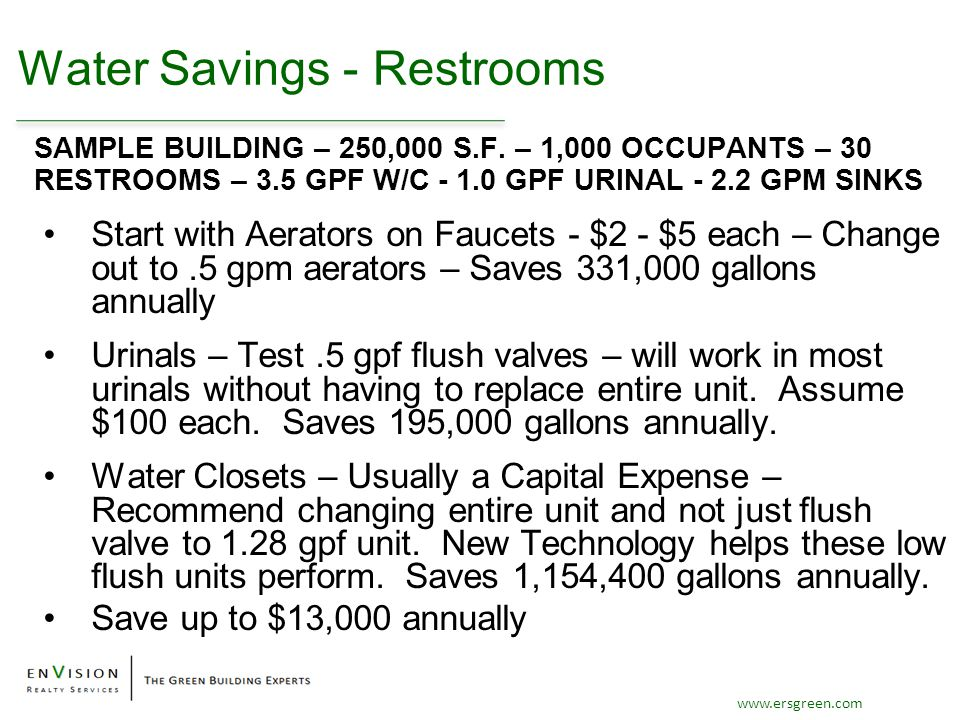 www.ersgreen.com Water Savings - Restrooms Start with Aerators on Faucets - $2 - $5 each – Change out to.5 gpm aerators – Saves 331,000 gallons annually Urinals – Test.5 gpf flush valves – will work in most urinals without having to replace entire unit.