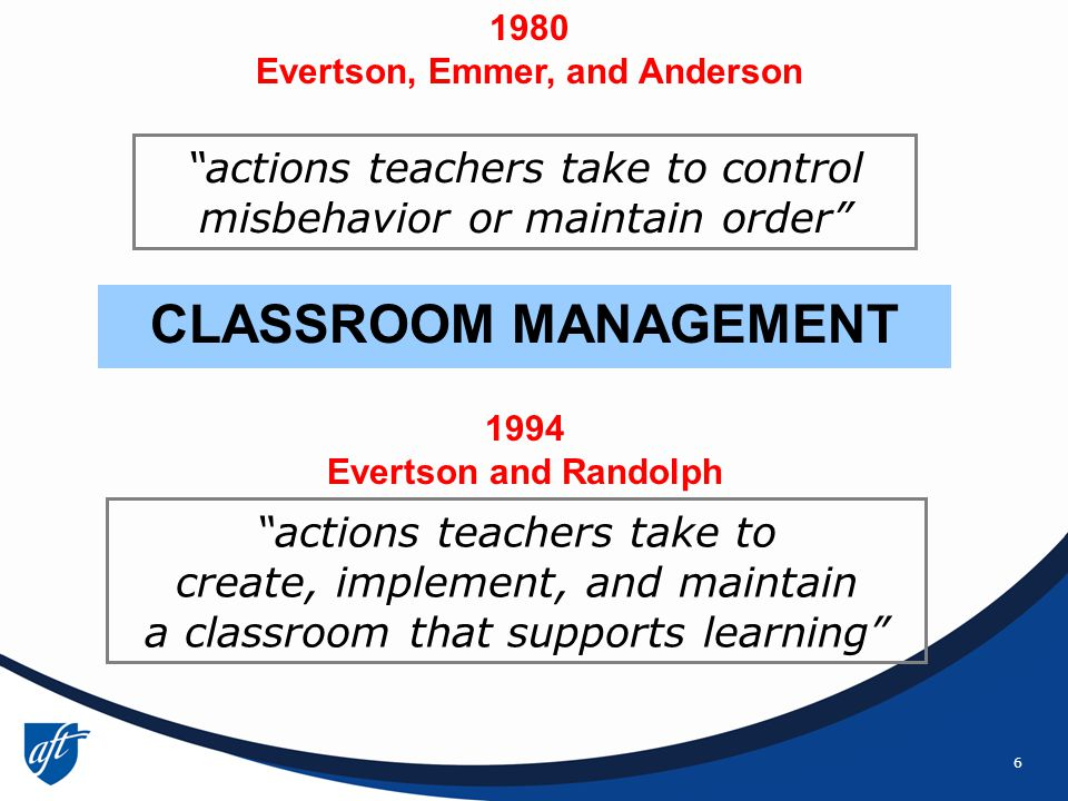 6 actions teachers take to create, implement, and maintain a classroom that supports learning actions teachers take to control misbehavior or maintain order CLASSROOM MANAGEMENT 1980 Evertson, Emmer, and Anderson 1994 Evertson and Randolph