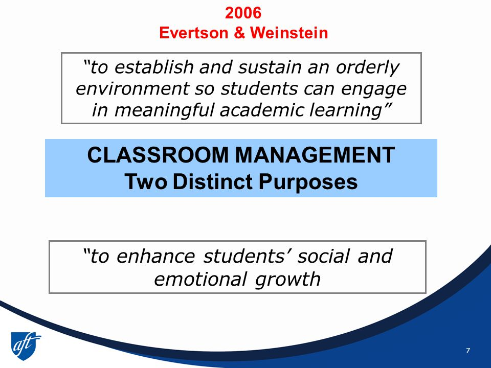 7 to enhance students' social and emotional growth to establish and sustain an orderly environment so students can engage in meaningful academic learning CLASSROOM MANAGEMENT Two Distinct Purposes 2006 Evertson & Weinstein