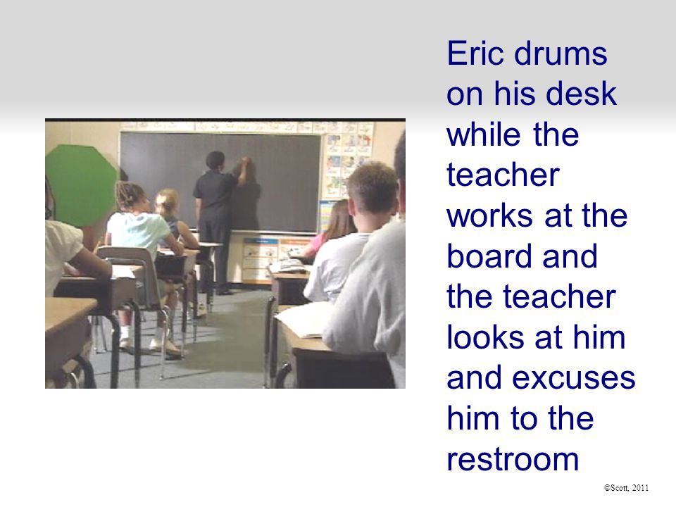 ©Scott, 2011 Eric drums on his desk while the teacher works at the board and the teacher looks at him and excuses him to the restroom