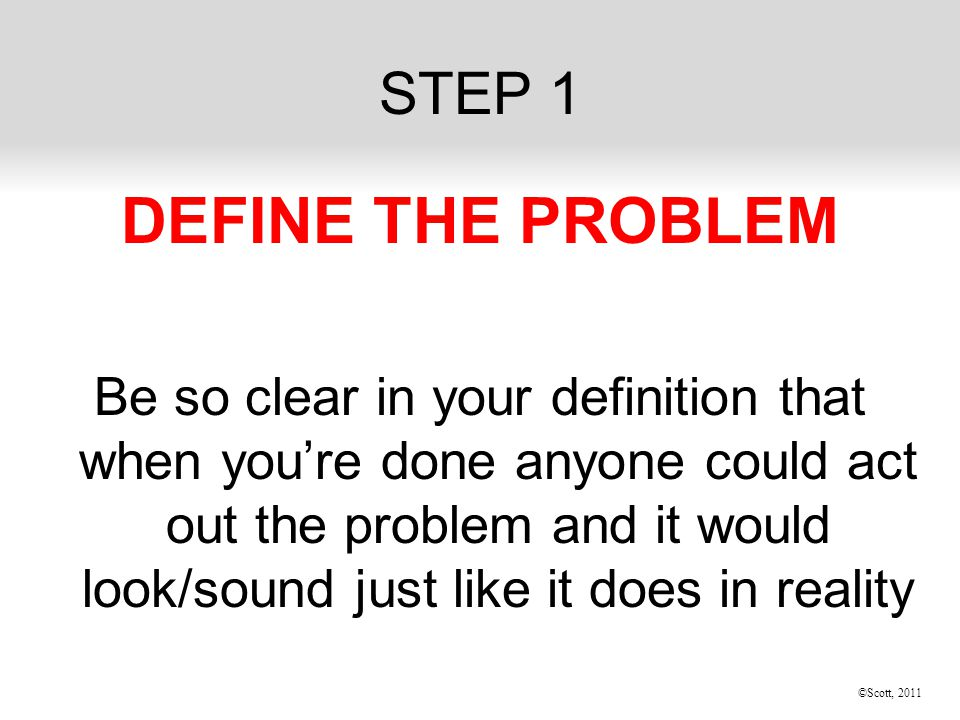 ©Scott, 2011 STEP 1 DEFINE THE PROBLEM Be so clear in your definition that when you're done anyone could act out the problem and it would look/sound just like it does in reality