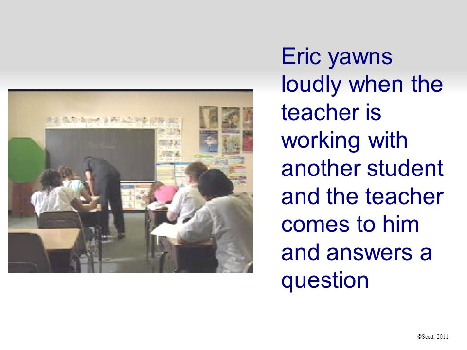 ©Scott, 2011  Eric yawns loudly when the teacher is working with another student and the teacher comes to him and answers a question
