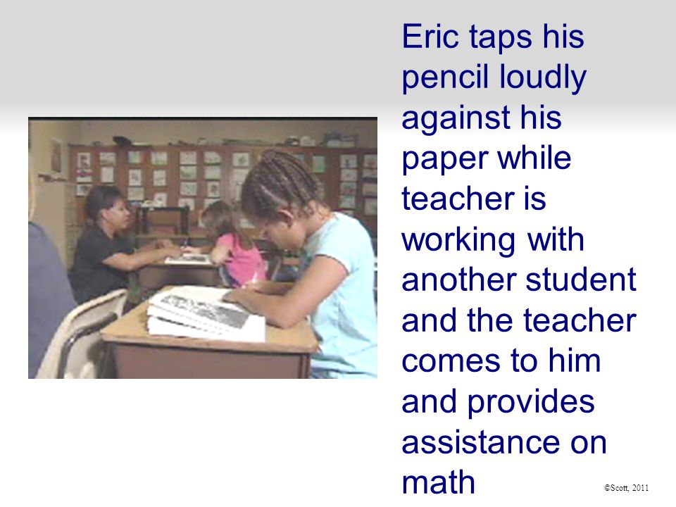 ©Scott, 2011 Eric taps his pencil loudly against his paper while teacher is working with another student and the teacher comes to him and provides assistance on math