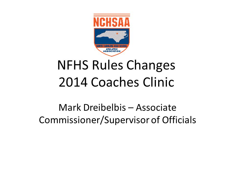 NFHS Rules Changes 2014 Coaches Clinic Mark Dreibelbis – Associate Commissioner/Supervisor of Officials