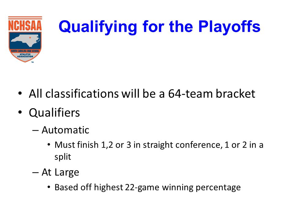 All classifications will be a 64-team bracket Qualifiers – Automatic Must finish 1,2 or 3 in straight conference, 1 or 2 in a split – At Large Based off highest 22-game winning percentage Qualifying for the Playoffs