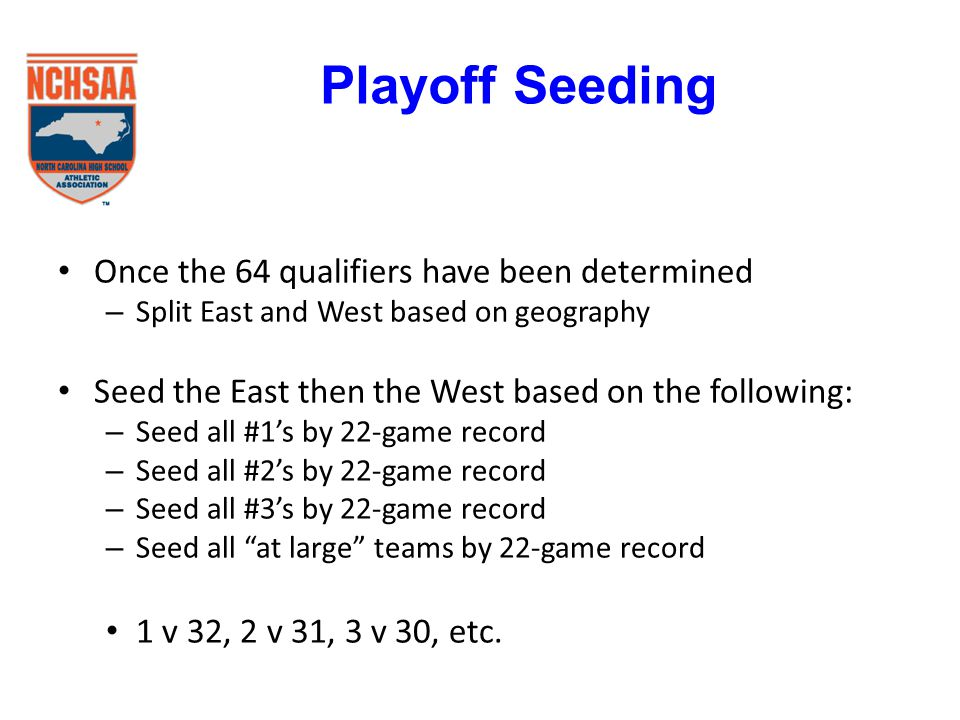 Once the 64 qualifiers have been determined – Split East and West based on geography Seed the East then the West based on the following: – Seed all #1's by 22-game record – Seed all #2's by 22-game record – Seed all #3's by 22-game record – Seed all at large teams by 22-game record 1 v 32, 2 v 31, 3 v 30, etc.