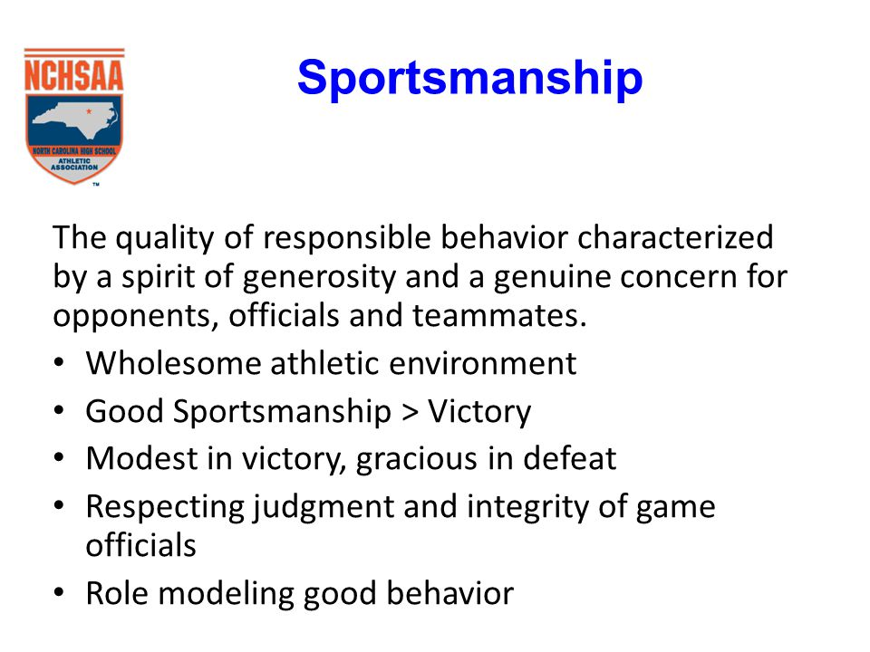 The quality of responsible behavior characterized by a spirit of generosity and a genuine concern for opponents, officials and teammates.
