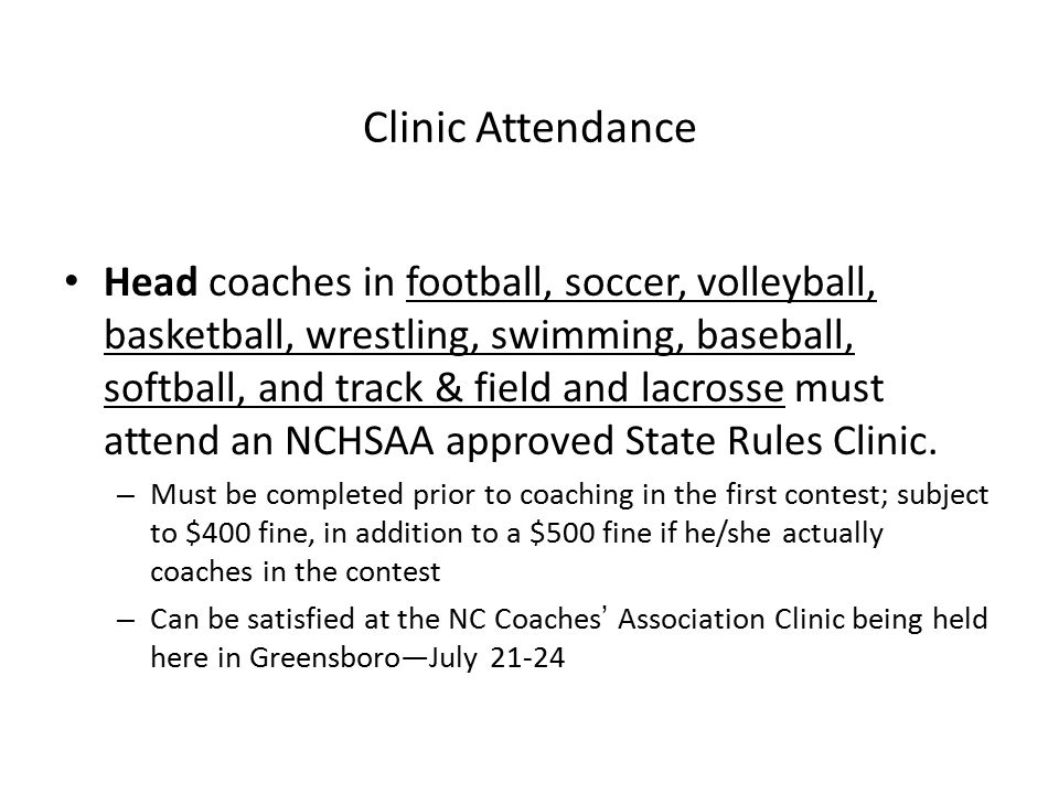 Head coaches in football, soccer, volleyball, basketball, wrestling, swimming, baseball, softball, and track & field and lacrosse must attend an NCHSAA approved State Rules Clinic.