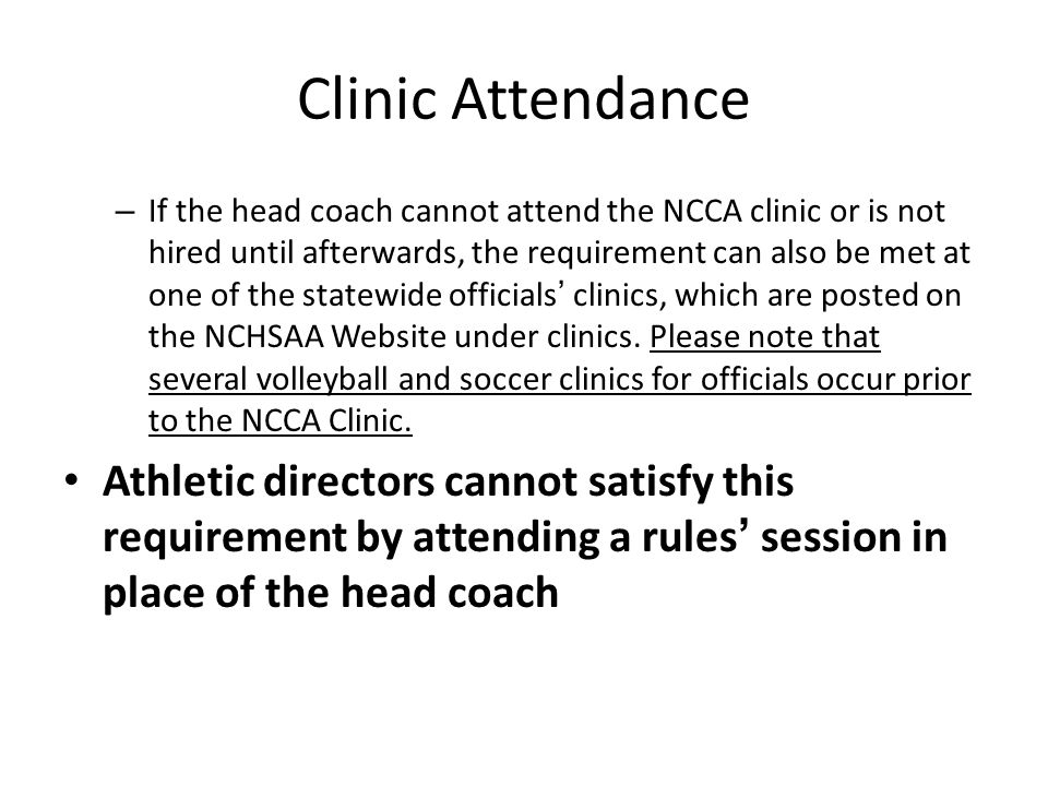 – If the head coach cannot attend the NCCA clinic or is not hired until afterwards, the requirement can also be met at one of the statewide officials' clinics, which are posted on the NCHSAA Website under clinics.