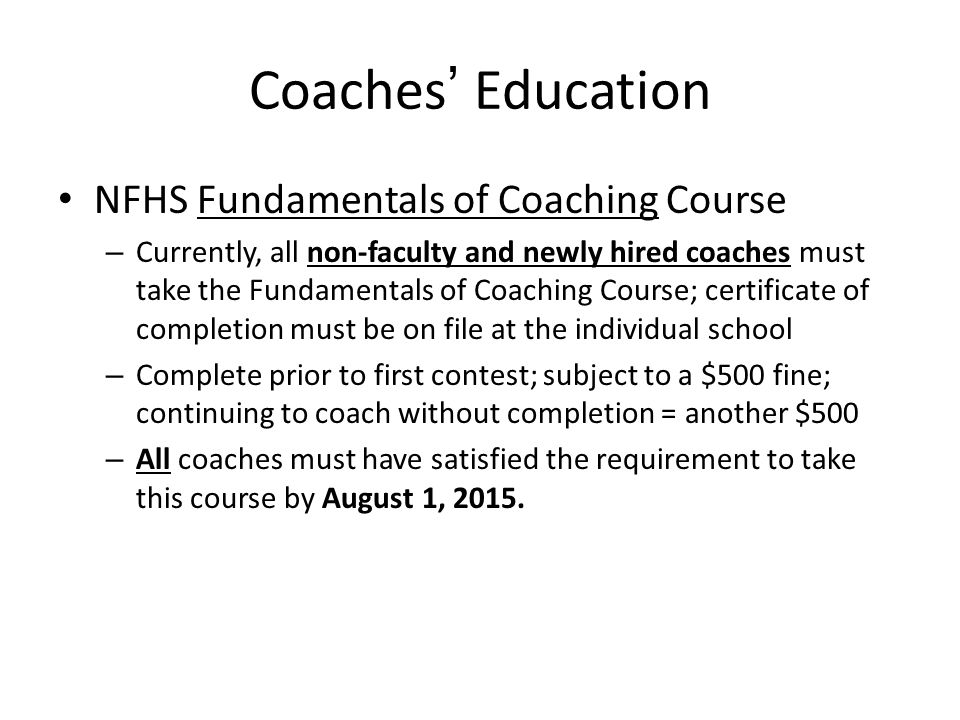 NFHS Fundamentals of Coaching Course – Currently, all non-faculty and newly hired coaches must take the Fundamentals of Coaching Course; certificate of completion must be on file at the individual school – Complete prior to first contest; subject to a $500 fine; continuing to coach without completion = another $500 – All coaches must have satisfied the requirement to take this course by August 1, 2015.