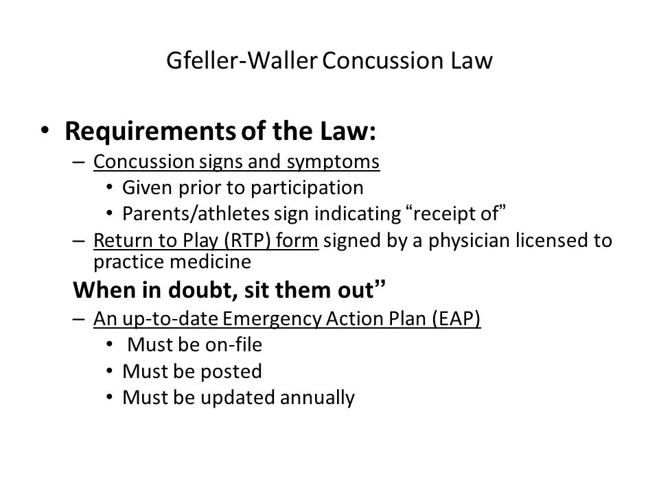 Requirements of the Law: – Concussion signs and symptoms Given prior to participation Parents/athletes sign indicating receipt of – Return to Play (RTP) form signed by a physician licensed to practice medicine When in doubt, sit them out – An up-to-date Emergency Action Plan (EAP) Must be on-file Must be posted Must be updated annually Gfeller-Waller Concussion Law