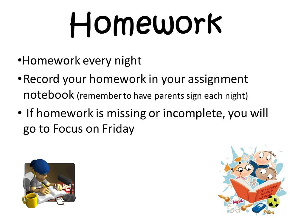 Homework Homework every night Record your homework in your assignment notebook (remember to have parents sign each night) If homework is missing or incomplete, you will go to Focus on Friday